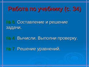 Работа по учебнику (с. 34) № 6 Составление и решение задачи. № 4 Вычисли. Вып