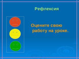 Рефлексия Оцените свою работу на уроке.
