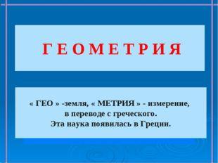 Г Е О М Е Т Р И Я « ГЕО » -земля, « МЕТРИЯ » - измерение, в переводе с греч