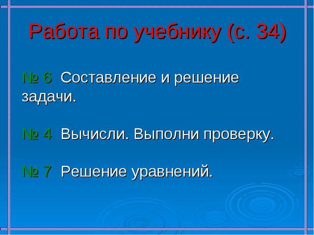 Работа по учебнику (с. 34) № 6 Составление и решение задачи. № 4 Вычисли. Вып...