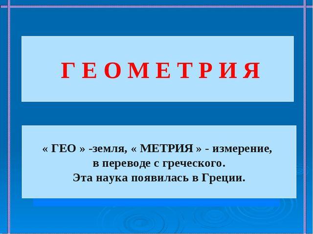 Г Е О М Е Т Р И Я « ГЕО » -земля, « МЕТРИЯ » - измерение, в переводе с греч...