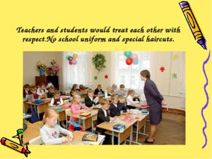 Teachers and students would treat each other with respect.No school uniform a