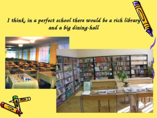 I think, in a perfect school there would be a rich library and a big dining-h