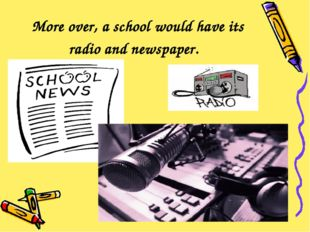 More over, a school would have its radio and newspaper.