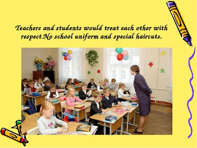 Teachers and students would treat each other with respect.No school uniform a...