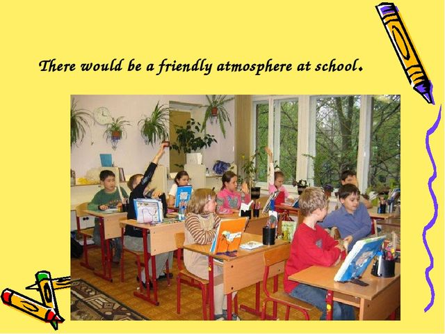 There would be a friendly atmosphere at school.