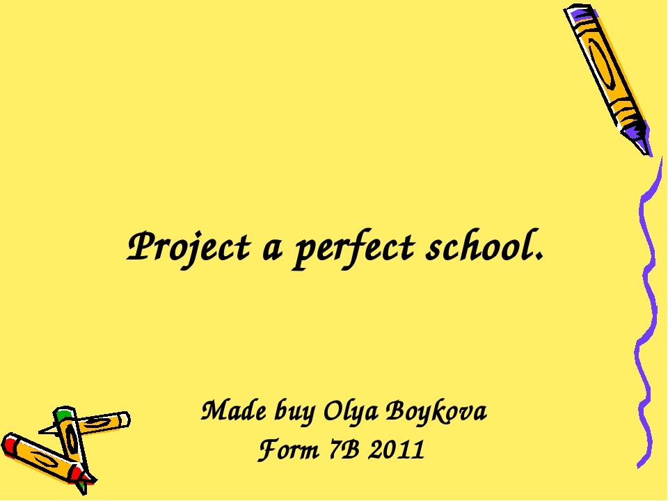 Project a perfect school. Made buy Olya Boykova Form 7B 2011