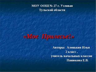 «Мое Прилесье!» МОУ ООШ № 27 г. Узловая Тульской области Авторы: Аленькин Ил