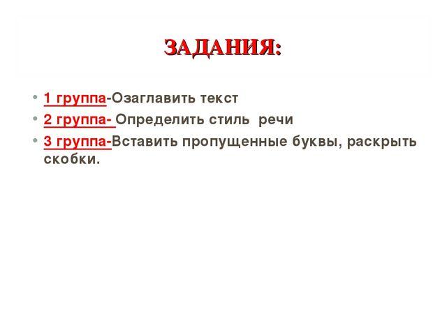 ЗАДАНИЯ: 1 группа-Озаглавить текст 2 группа- Определить стиль речи 3 группа-В...