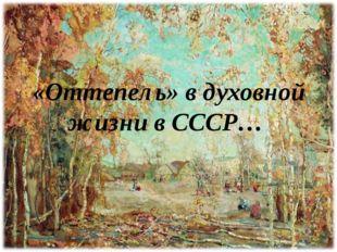 «Оттепель» в духовной жизни в СССР…