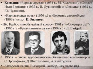 Комедии: «Верные друзья» (1954 г., М. Калатозов), «Солдат Иван Бровкин» (1955