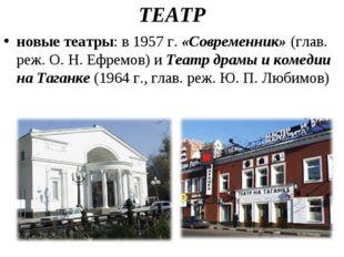 ТЕАТР новые театры: в 1957 г.«Современник»(глав. реж. О.Н.Ефремов) иТеат