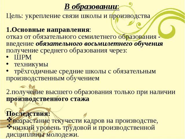 В образовании: Цель: укрепление связи школы и производства Основные направлен...