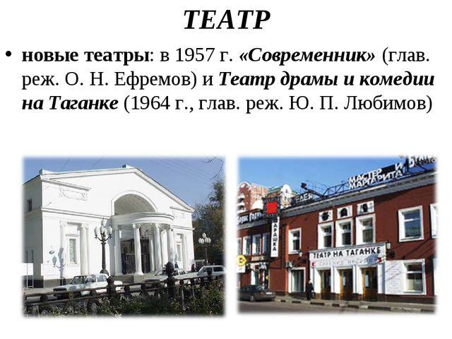ТЕАТР новые театры: в 1957 г.«Современник»(глав. реж. О.Н.Ефремов) иТеат...