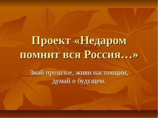 Проект «Недаром помнит вся Россия…» Знай прошлое, живи настоящим, думай о буд