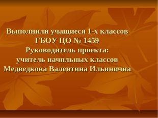 Выполнили учащиеся 1-х классов ГБОУ ЦО № 1459 Руководитель проекта: учитель н