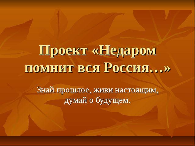 Проект «Недаром помнит вся Россия…» Знай прошлое, живи настоящим, думай о буд...