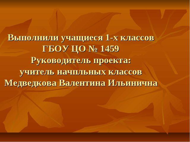 Выполнили учащиеся 1-х классов ГБОУ ЦО № 1459 Руководитель проекта: учитель н...
