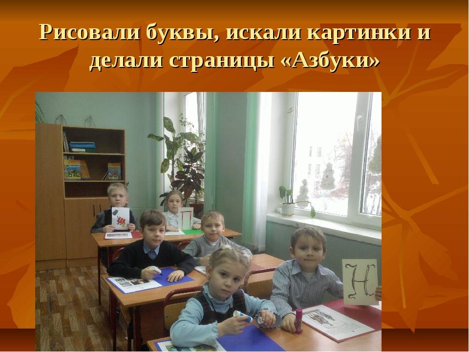 Рисовали буквы, искали картинки и делали страницы «Азбуки»