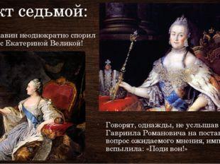 Факт седьмой: Державин неоднократно спорил даже с Екатериной Великой! Говорят