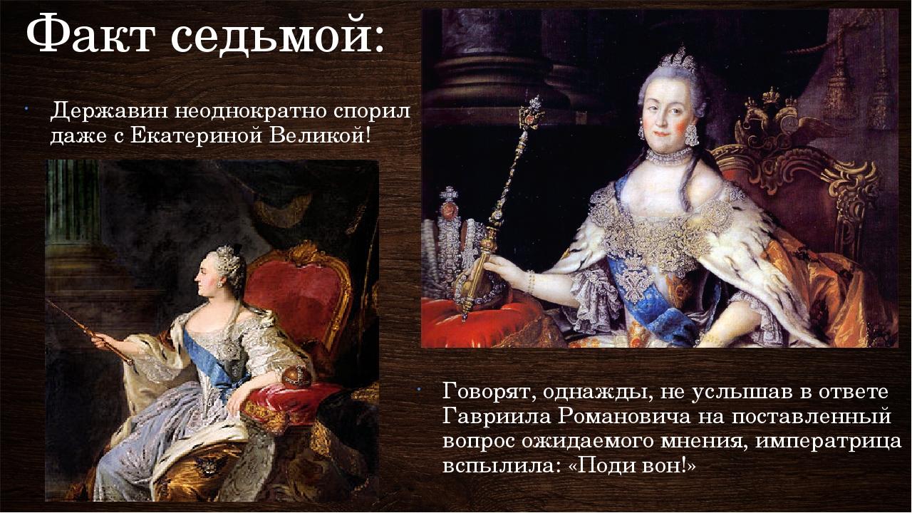 Факт седьмой: Державин неоднократно спорил даже с Екатериной Великой! Говорят...