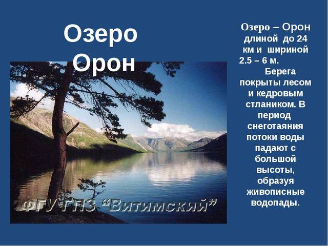 Озеро – Орон длиной до 24 км и шириной 2.5 – 6 м. Берега покрыты лесом и кедр...