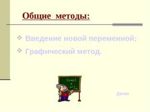 Общие методы: Введение новой переменной; Графический метод. Далее
