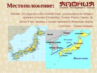Местоположение: Япония –государство в Восточной Азии, расположена на четырех