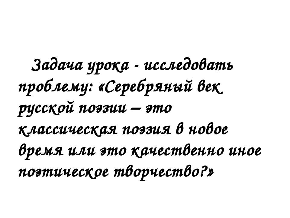 Задача урока - исследовать проблему: «Серебряный век русской поэзии – это кл...