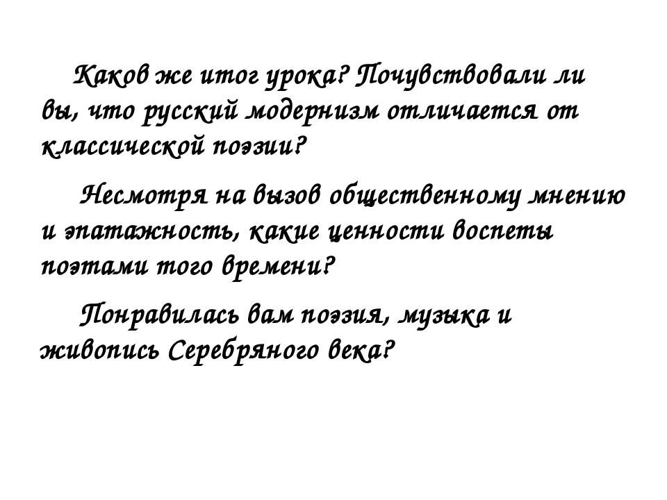 Каков же итог урока? Почувствовали ли вы, что русский модернизм отличается о...