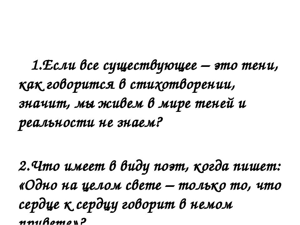 1.Если все существующее – это тени, как говорится встихотворении, значит, м...