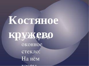 Костяное кружево «Смотрю в оконное стекло: На нём узоры нежные И от луны свет
