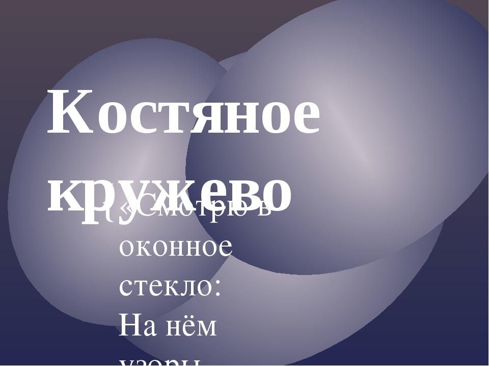 Костяное кружево «Смотрю в оконное стекло: На нём узоры нежные И от луны свет...