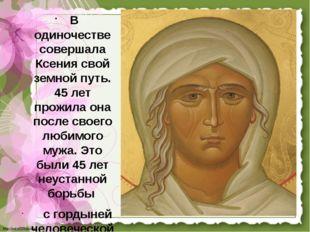 В одиночестве совершала Ксения свой земной путь. 45 лет прожила она после св