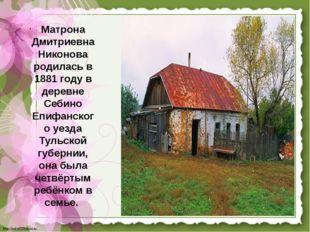 L.png Матрона Дмитриевна Никонова родилась в 1881 году в деревне Себино Епифа