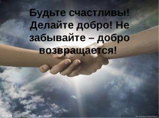 Будьте счастливы! Делайте добро! Не забывайте – добро возвращается! http://li