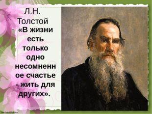 Л.Н. Толстой «В жизни есть только одно несомненное счастье - жить для других»