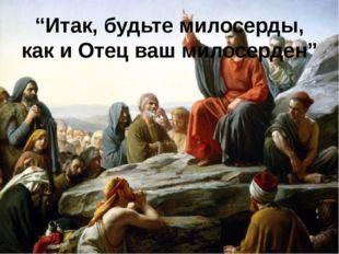 """""""Итак, будьте милосерды, как и Отец ваш милосерден"""" http://linda6035.ucoz.ru/"""