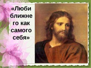 «Люби ближнего как самого себя» http://linda6035.ucoz.ru/