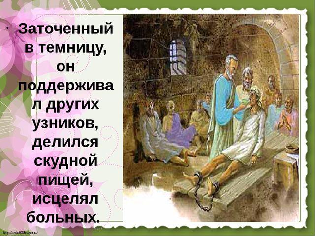 Заточенный в темницу, он поддерживал других узников, делился скудной пищей, и...