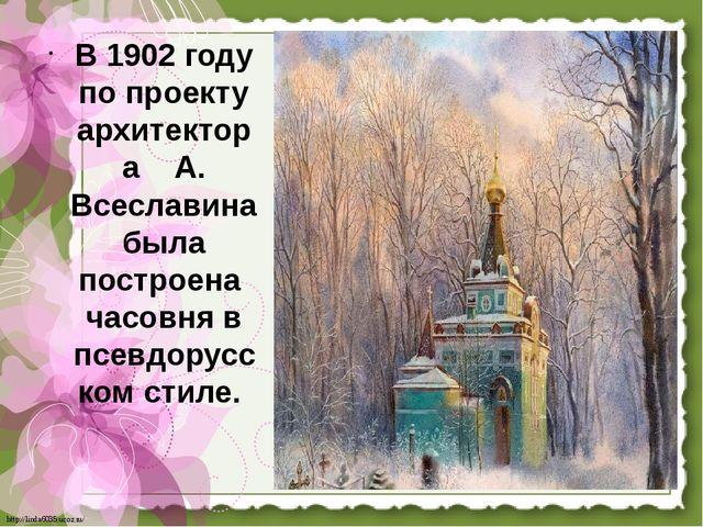 В 1902 году по проекту архитектора А. Всеславина была построена часовня в псе...