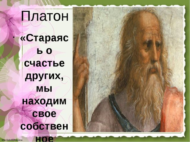 Платон «Стараясь о счастье других, мы находим свое собственное счастье». htt...