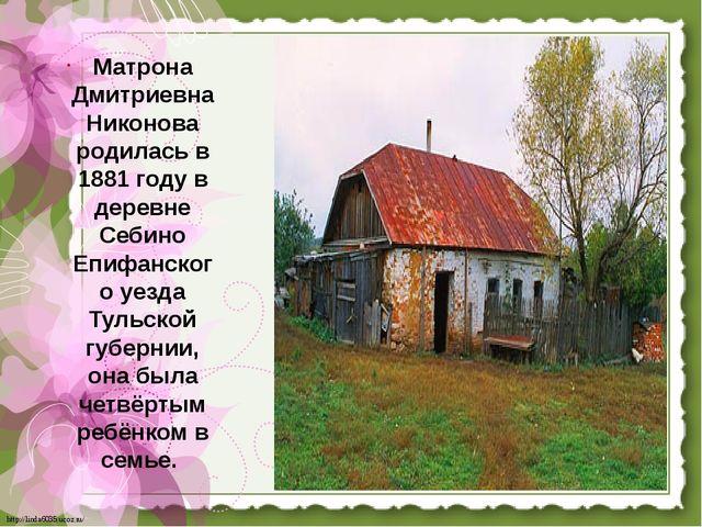L.png Матрона Дмитриевна Никонова родилась в 1881 году в деревне Себино Епифа...