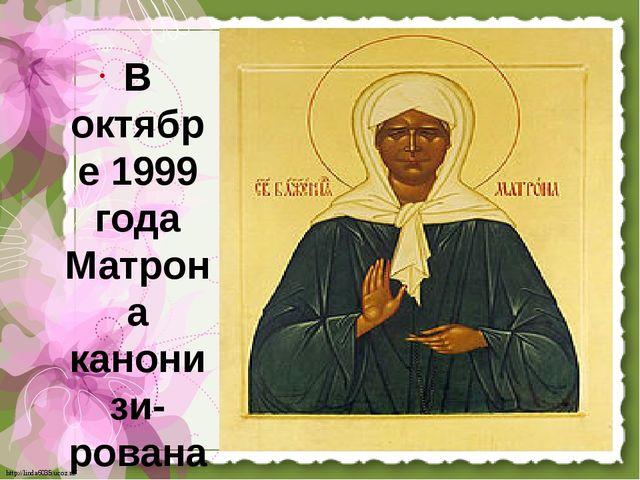 В октябре 1999 года Матрона канонизи-рована святая. http://linda6035.ucoz.ru/