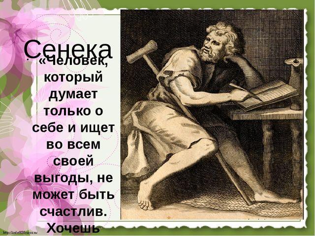 Сенека «Человек, который думает только о себе и ищет во всем своей выгоды, н...