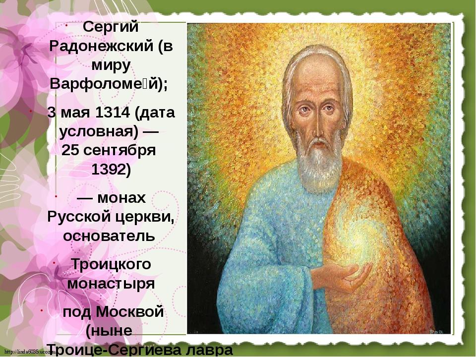 Сергий Радонежский (в миру Варфоломе́й); 3 мая 1314 (дата условная)— 25 сент...