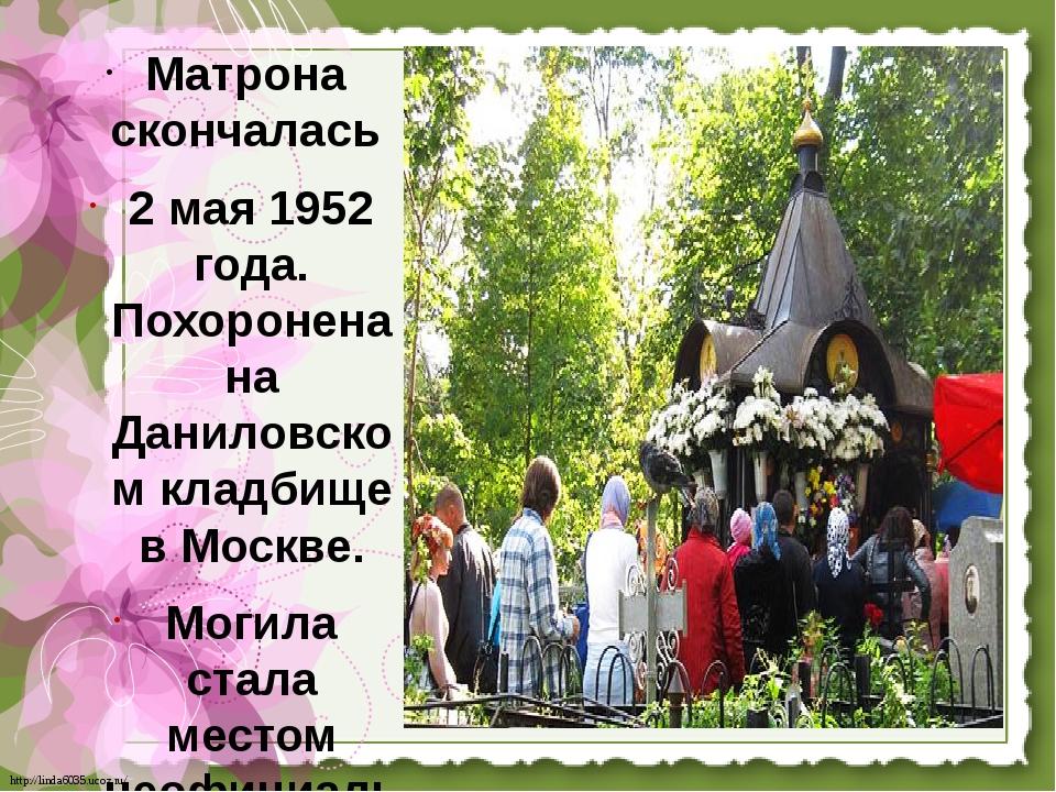 Матрона скончалась 2 мая 1952 года. Похоронена на Даниловском кладбище в Моск...