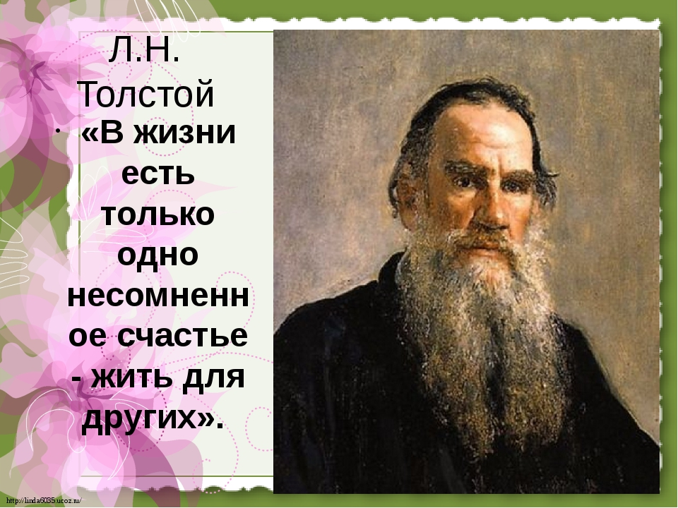 Л.Н. Толстой «В жизни есть только одно несомненное счастье - жить для других»...