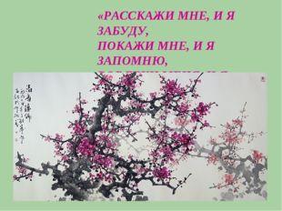 «РАССКАЖИ МНЕ, И Я ЗАБУДУ, ПОКАЖИ МНЕ, И Я ЗАПОМНЮ, ВОВЛЕКИ МЕНЯ, И Я НАУЧУСЬ