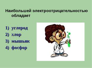 Наибольшей электроотрицательностью обладает углерод хлор мышьяк фосфор